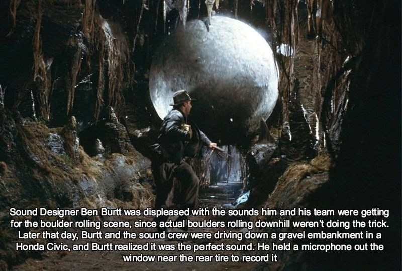 Caving - Sound Designer Ben Burtt was displeased with the sounds him and his team were getting for the boulder rolling scene, since actual boulders rolling downhill weren't doing the trick. Later that day, Burtt and the sound crew were driving down a gravel embankment in a Honda Civic, and Burtt realized it was the perfect sound. He held a microphone out the window near the rear tire to record it