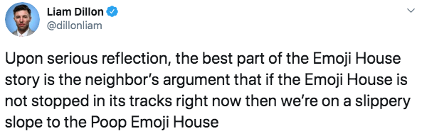 Text - Liam Dillon @dillonliam Upon serious reflection, the best part of the Emoji House story is the neighbor's argument that if the Emoji House is not stopped in its tracks right now then we're on a slippery slope to the Poop Emoji House