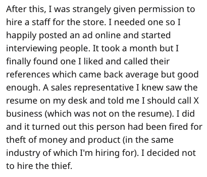 Text - After this, I was strangely given permission to hire a staff for the store. I needed one so I happily posted an ad online and started interviewing people. It took a month but I finally found one I liked and called their references which came back average but good enough. A sales representative I knew saw the resume on my desk and told me I should call X business (which was not on the resume). I did and it turned out this person had been fired for theft of money and product (in the same in