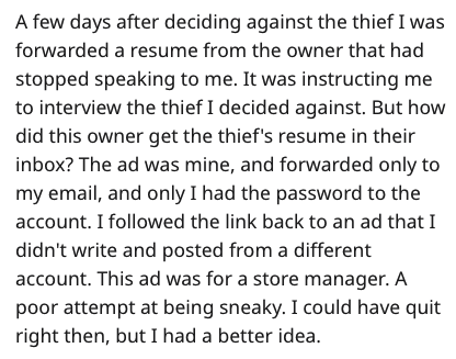 Text - A few days after deciding against the thief I was forwarded a resume from the owner that had stopped speaking to me. It was instructing me to interview the thief I decided against. But how did this owner get the thief's resume in their inbox? The ad was mine, and forwarded only to my email, and only I had the password to the account. I followed the link back to an ad that I didn't write and posted from a different account. This ad was for a store manager. A poor attempt at being sneaky. I
