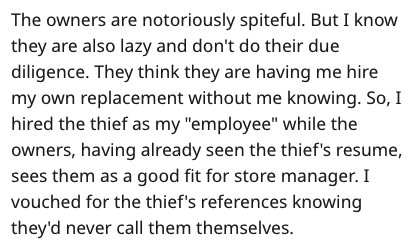 """Text - The owners are notoriously spiteful. But I know they are also lazy and don't do their due diligence. They think they are having me hire my own replacement without me knowing. So, I hired the thief as my """"employee"""" while the owners, having already seen the thief's resume, sees them as a good fit for store manager. I vouched for the thief's references knowing they'd never call them themselves."""