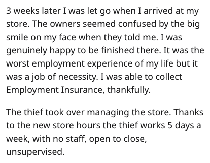 Text - 3 weeks later I was let go when I arrived at my store. The owners seemed confused by the big smile on my face when they told me. I was genuinely happy to be finished there. It was the worst employment experience of my life but it was a job of necessity. I was able to collect Employment Insurance, thankfully. The thief took over managing the store. Thanks to the new store hours the thief works 5 days a week, with no staff, open to close, unsupervised