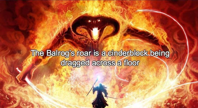 sound effects - Demon - The Balrog's roar is a cinderblock being dragged across a floor