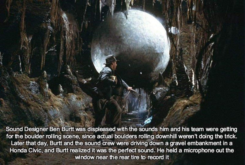sound effects - Formation - Sound Designer Ben Burtt was displeased with the sounds him and his team were getting for the boulder rolling scene, since actual boulders rolling downhill weren't doing the trick. Later that day, Burtt and the sound crew were driving down a gravel embankment in a Honda Civic, and Burtt realized it was the perfect sound. He held a microphone out the window near the rear tire to record it