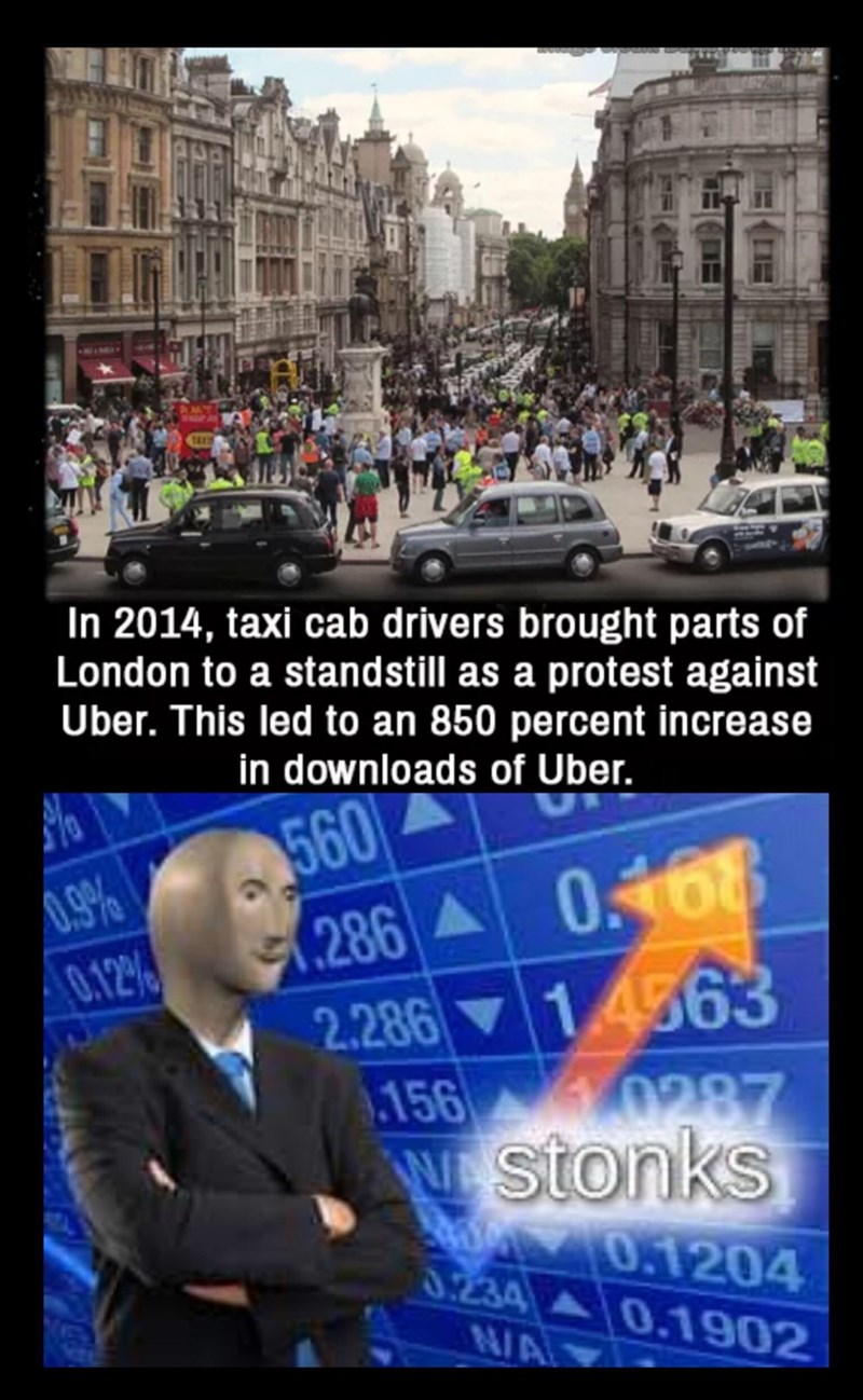 """Meme - """"In 2014, taxi cab drivers brought parts of London to a standstill as a protest against Uber. This led to an 850 percent increase in downloads of Uber; Stonks"""""""
