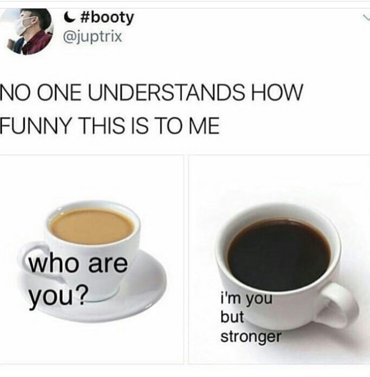 Cup - C #booty @juptrix NO ONE UNDERSTANDS HOW FUNNY THIS IS TO ME who are you? i'm you but stronger