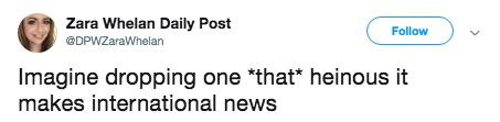 Text - Zara Whelan Daily Post Follow DPWZaraWhelan Imagine dropping one *that* heinous it makes international news