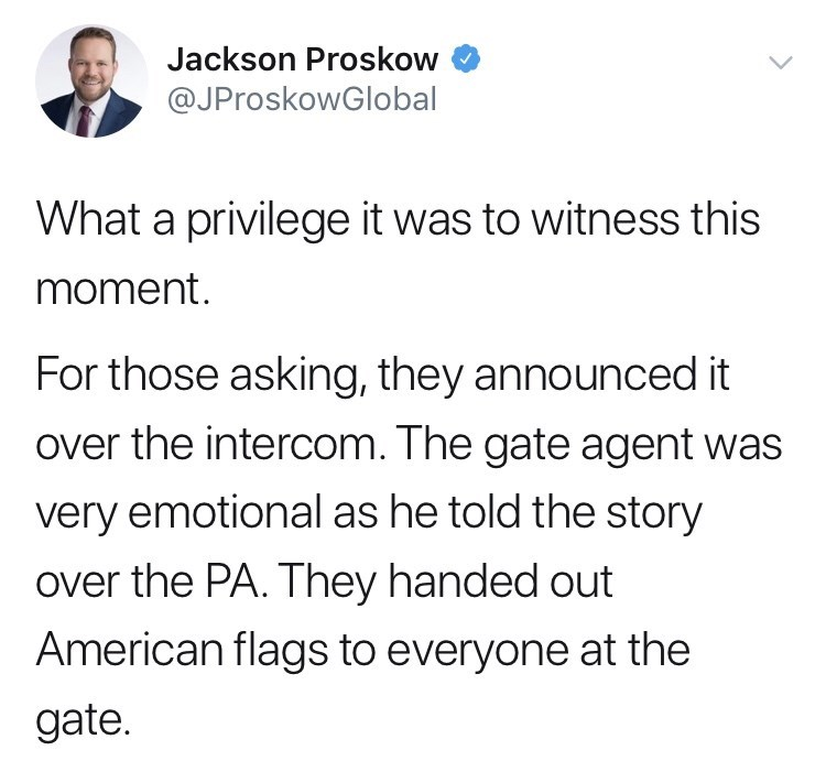 army - Text - Jackson Proskow @JProskowGlobal What a privilege it was to witness this moment. For those asking, they announced it over the intercom. The gate agent was very emotional as he told the story over the PA. They handed out American flags to everyone at the gate.