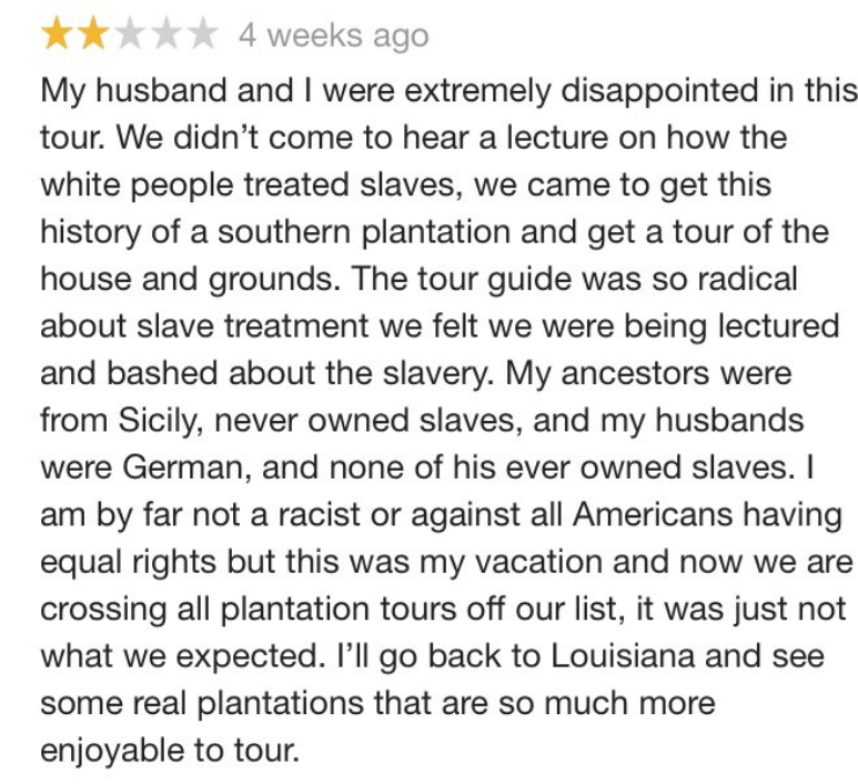 racism - Text - 4 weeks ago My husband and I were extremely disappointed in this tour. We didn't come to hear a lecture on how the white people treated slaves, we came to get this history of a southern plantation and get a tour of the house and grounds. The tour guide was so radical about slave treatment we felt we were being lectured and bashed about the slavery. My ancestors were from Sicily, never owned slaves, and my husbands were German, and none of his ever owned slaves. I am by far not a