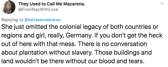 racism - Text - They Used to Call Me Macarena. @FromNazWithLove Replying to @sairasameerarao She just omitted the colonial legacy of both countries or regions and girl, really, Germany. If you don't get the heck out of here with that mess. There is no conversation about plantation without slavery. Those buildings and land wouldn't be there without our blood and tears.