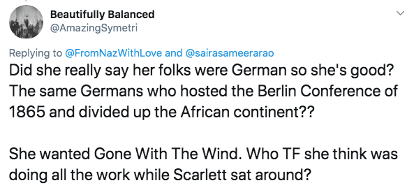racism - Text - Beautifully Balanced @AmazingSymetri Replying to @From NazWith Love and @sairasameerarao Did she really say her folks were German so she's good? The same Germans who hosted the Berlin Conference of 1865 and divided up the African continent?? She wanted Gone With The Wind. Who TF she think was doing all the work while Scarlett sat around?