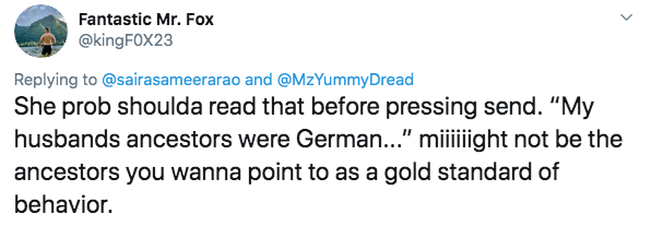 """racism - Text - Fantastic Mr. Fox @kingFOX23 Replying to@sairasameerarao and@MzYummyDread She prob shoulda read that before pressing send. """"My husbands ancestors were German..."""" miiiiight not be the ancestors you wanna point to as a gold standard of behavior"""