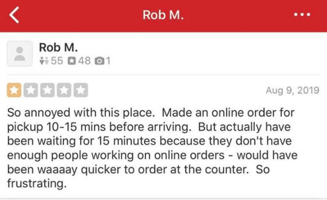yelp - Text - Rob M. Rob M. 5548 01 Aug 9, 2019 So annoyed with this place. Made an online order for pickup 10-15 mins before arriving. But actually have been waiting for 15 minutes because they don't have enough people working on online orders would have been waaaay quicker to order at the counter. So frustrating.
