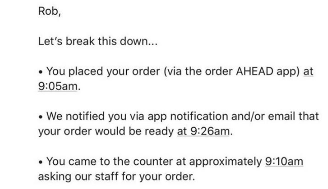 yelp - Text - Rob, Let's break this down... You placed your order (via the order AHEAD app) at 9:05am. We notified you via app notification and/or email that your order would be ready at 9:26am. You came to the counter at approximately 9:10am asking our staff for your order.