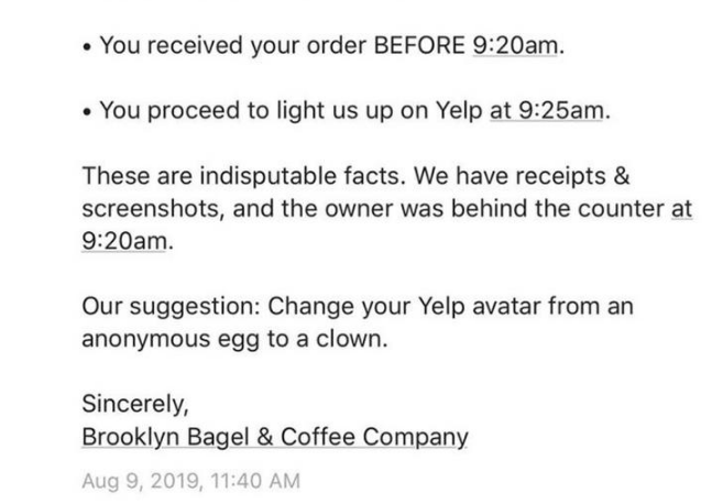 yelp - Text - You received your order BEFORE 9:20am You proceed to light us up on Yelp at 9:25am These are indisputable facts. We have receipts & screenshots, and the owner was behind the counter at 9:20am Our suggestion: Change your Yelp avatar from an anonymous egg to a clown. Sincerely, Brooklyn Bagel & Coffee Company Aug 9, 2019, 11:40 AM