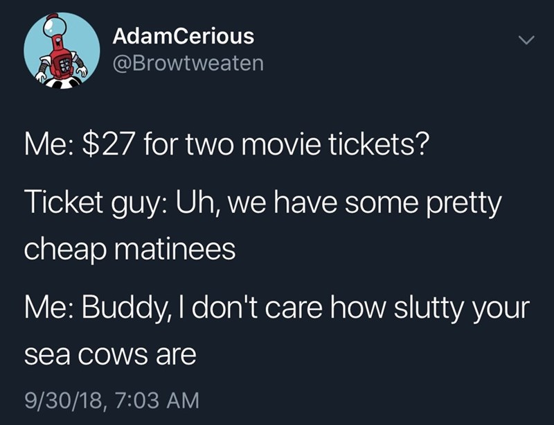 Text - AdamCerious @Browtweaten Me: $27 for two movie tickets? Ticket guy: Uh, we have some pretty cheap matinees Me: Buddy, I don't care how slutty your sea cows are 9/30/18, 7:03 AM