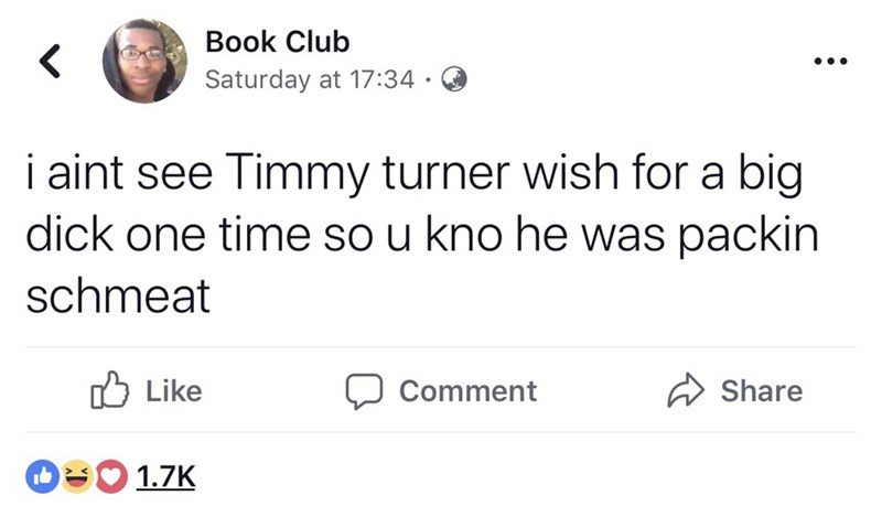 Text - Book Club Saturday at 17:34 i aint see Timmy turner wish for a big dick one time so u kno he was packin schmeat Like Comment Share 1.7K