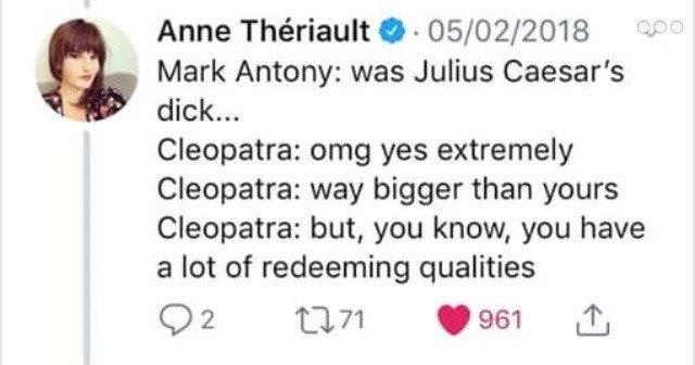 """Tweet that reads, """"Mark Antony: was Julius Caesar's dick... Cleopatra: omg yes extremely Cleopatra: way bigger than yours Cleopatra: but, you know, you have a lot of redeeming qualities"""""""
