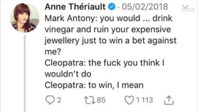 Text - Anne Thériault 05/02/2018 Mark Antony: you would. drink vinegar and ruin your expensive jewellery just to win a bet against me? Cleopatra: the fuck you think I wouldn't do Cleopatra: to win, I mean 92 1113 t85