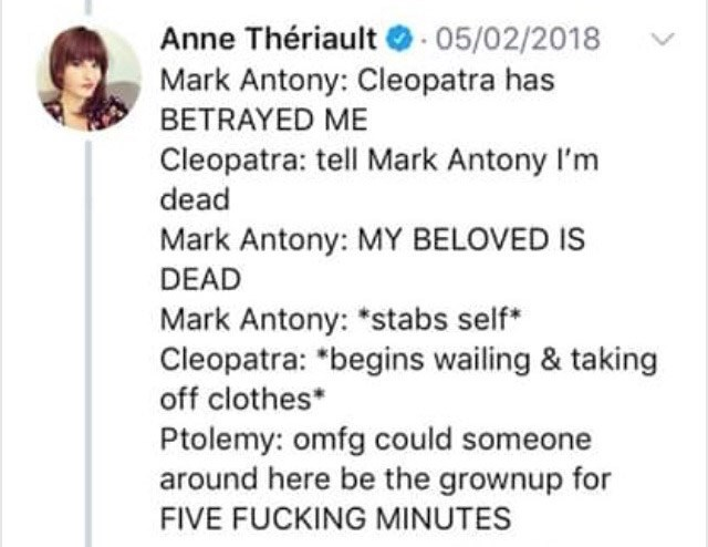 """Text - Anne Thériault 05/02/2018 Mark Antony: Cleopatra has BETRAYED ME Cleopatra: tell Mark Antony I'm dead Mark Antony: MY BELOVED IS DEAD Mark Antony: """"stabs self Cleopatra: *begins wailing & taking off clothes* Ptolemy: omfg could someone around here be the grownup for FIVE FUCKING MINUTES"""