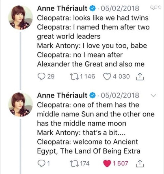 ancient egypt - Text - Anne Thériault 05/02/2018 Cleopatra: looks like we had twins Cleopatra: I named them after great world leaders Mark Antony: I love you too, babe Cleopatra: no I mean after Alexander the Great and also me 4 030 t1146 29 Anne Thériault 05/02/2018 Cleopatra: one of them has the middle name Sun and the other one has the middle name moon Mark Antony: that's a bit.... Cleopatra: welcome to Ancient Egypt, The Land Of Being Extra 1 507 T 12174