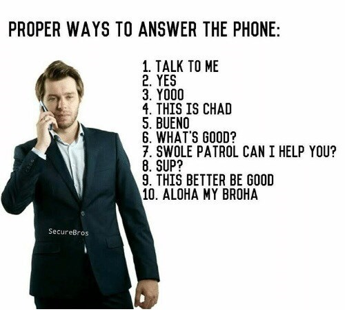 Suit - PROPER WAYS TO ANSWER THE PHONE: 1. TALK TO ME 2. YES 3. YO00 4. THIS IS CHAD 5. BUENO 6. WHAT'S GOOD? 7. SWOLE PATROL CAN I HELP YOU? 8. SUP? 9. THIS BETTER BE GOOD 10. ALOHA MY BROHA SecureBros