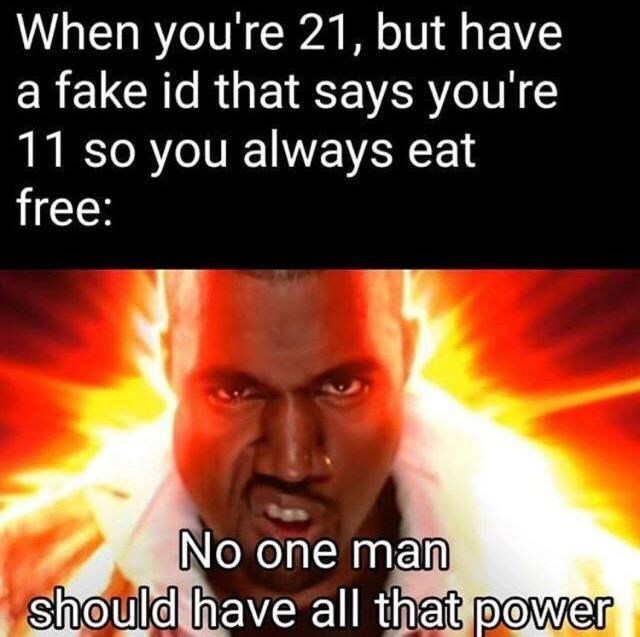 """Meme - """"When you're 21, but have a fake id that says you're 11 so you always eat free; No one man should have all that power"""""""