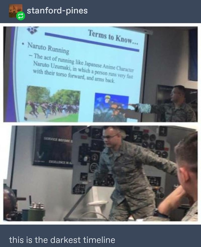 Military - stanford-pines Terms to Know... Naruto Running The act of running like Japanese Anime Character Naruto Uzumaki, in which a person runs very fast with their torso forward, and arms back SERVICE SE EXCELLENCEINA this is the darkest timeline