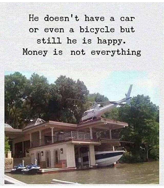 House - He doesn't have a car bicycle but still he is happy. or even a Money is not everything