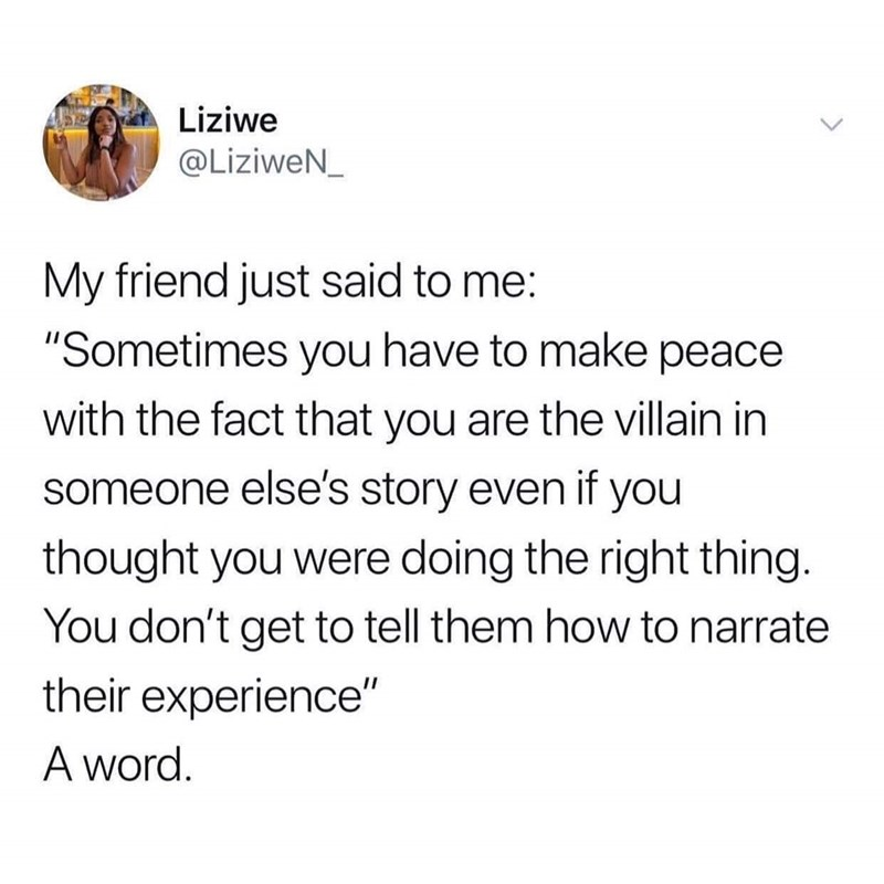 "Tweet that reads, ""My friend just said to me: 'Sometimes you have to make peace with the fact that you are the villain in someone else's story even if you thought you were doing the right thing. You don't get to tell them how to narrate their experience.' A word"""