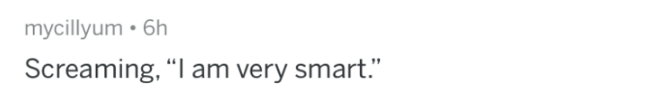 "bragging - Text - mycillyum 6h Screaming, ""I am very smart."""
