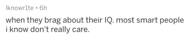 bragging - Text - Iknowrlte 6h when they brag about their IQ. most smart people i know don't really care.