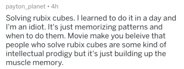 bragging - Text - payton_planet.4h Solving rubix cubes. I learned to do it in a day and I'm an idiot. It's just memorizing patterns and when to do them. Movie make you beleive that people who solve rubix cubes are some kind of intellectual prodigy but it's just building up the muscle memory