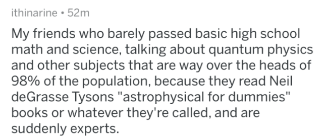 """bragging - Text - ithinarine 52m My friends who barely passed basic high school math and science, talking about quantum physics and other subjects that are way over the heads of 98% of the population, because they read Neil deGrasse Tysons """"astrophysical for dummies"""" books or whatever they're called, and are suddenly experts"""