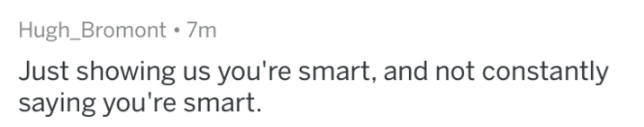 bragging - Text - Hugh_Bromont 7m Just showing us you're smart, and not constantly saying you're smart.