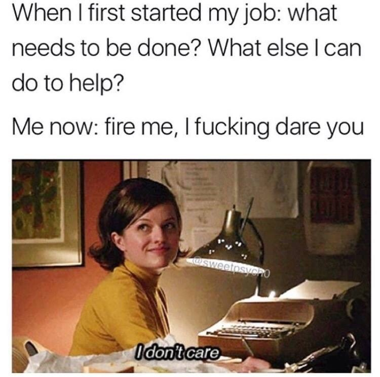 work meme - Text - When I first started my job: what needs to be done? What else I can do to help? Me now: fire me, I fucking dare you WSweetosycHO Idont care