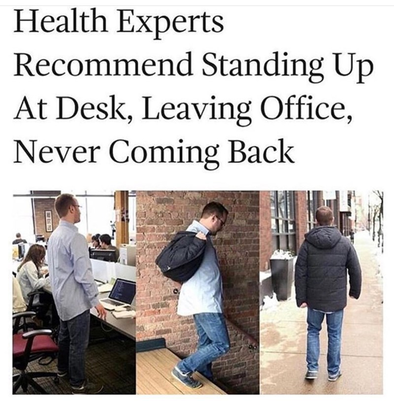 work meme - Text - Health Experts Recommend Standing Up At Desk, Leaving Office, Never Coming Back