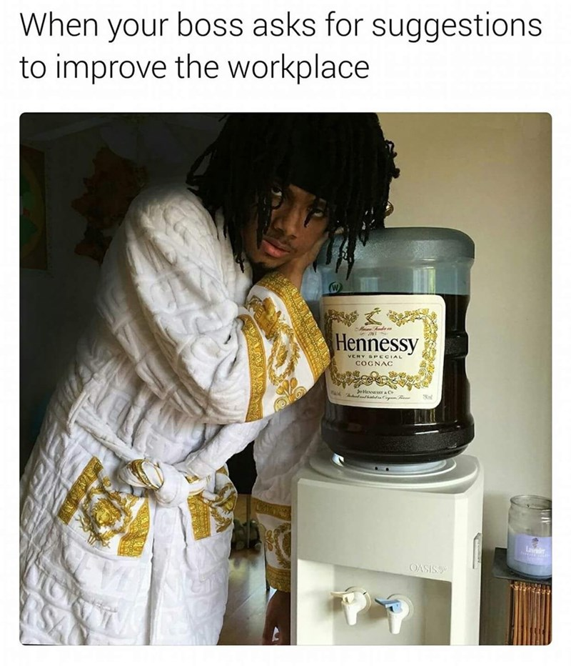 work meme - Product - When your boss asks for suggestions to improve the workplace - Ande Hennessy VERY SPECIAL COGNAC JHENNESSYAC Lav OASISS