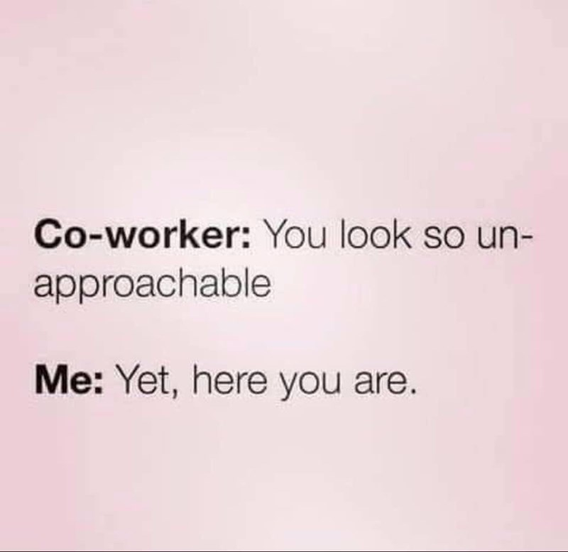 work meme - Text - Co-worker: You look so un- approachable Me: Yet, here you are.