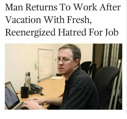 work meme - Text - Man Returns To Work After Vacation With Fresh, Reenergized Hatred For Job