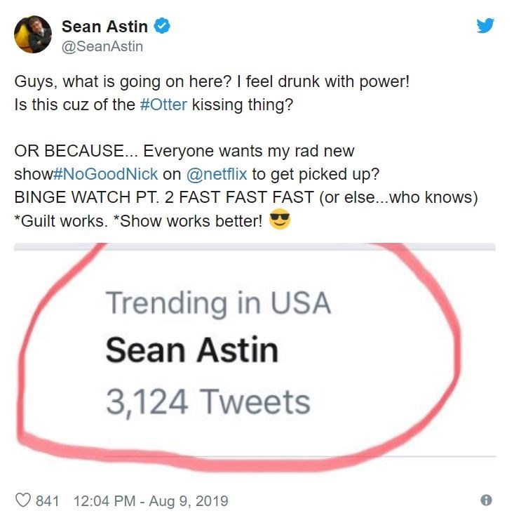 Text - Sean Astin @SeanAstin Guys, what is going on here? I feel drunk with power! Is this cuz of the #Otter kissing thing? OR BECAUSE... Everyone wants my rad new show#NoGoodNick on @netflix to get picked up? BINGE WATCH PT. 2 FAST FAST FAST (or else...who knows) *Guilt works. *Show works better! Trending in USA Sean Astin 3,124 Tweets 841 12:04 PM - Aug 9, 2019