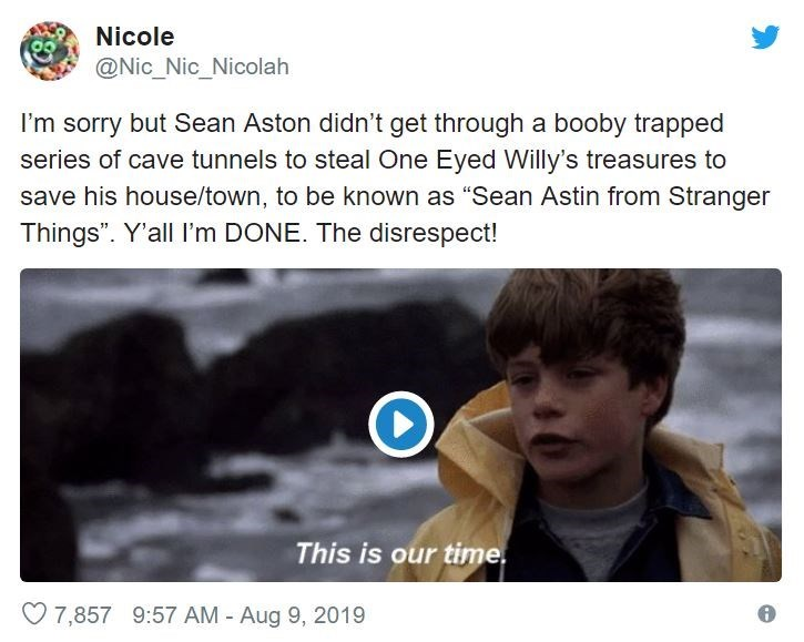"Text - Nicole @Nic_Nic_Nicolah I'm sorry but Sean Aston didn't get through a booby trapped series of cave tunnels to steal One Eyed Willy's treasures to save his house/town, to be known as ""Sean Astin from Stranger Things"". Y'all l'm DONE. The disrespect! This is our time 7,857 9:57 AM Aug 9, 2019"
