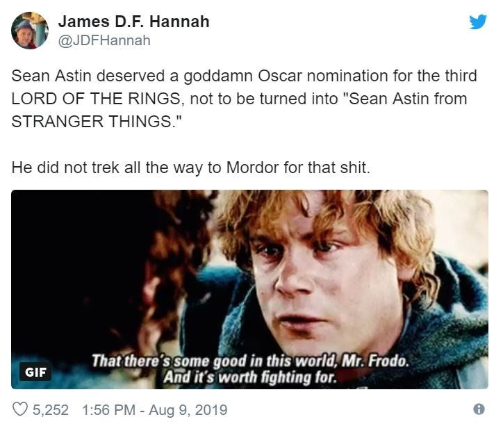 "Text - James D.F. Hannah @JDFHannah Sean Astin deserved a goddamn Oscar nomination for the third LORD OF THE RINGS, not to be turned into ""Sean Astin from STRANGER THINGS."" He did not trek all the way to Mordor for that shit. That there's Some good in this world, Mr. Frodo. And it's worth fighting for. GIF 5,252 1:56 PM - Aug 9, 2019"