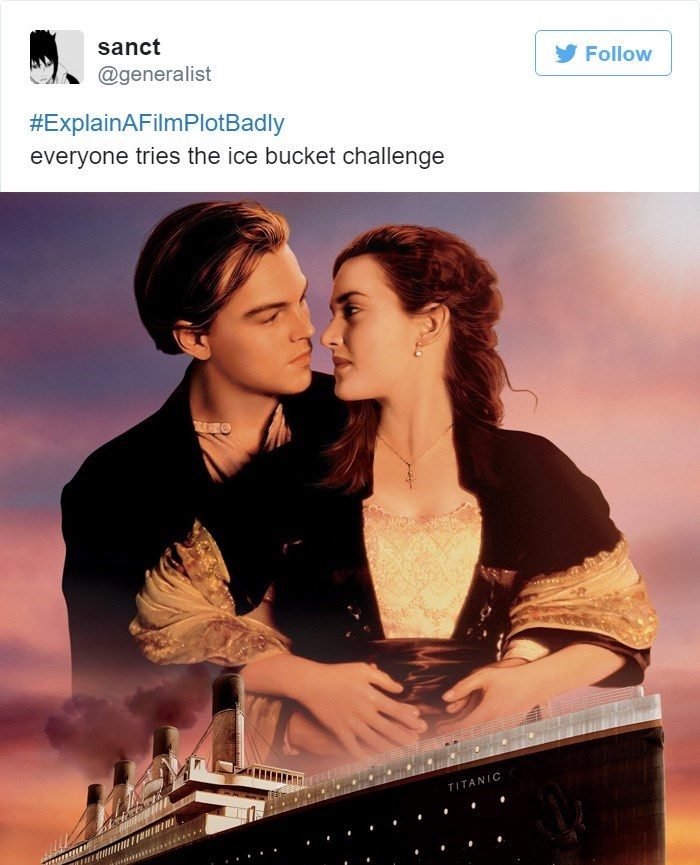 Movie - sanct Follow @generalist #ExplainAFilmPlotBadly everyone tries the ice bucket challenge TITANIC