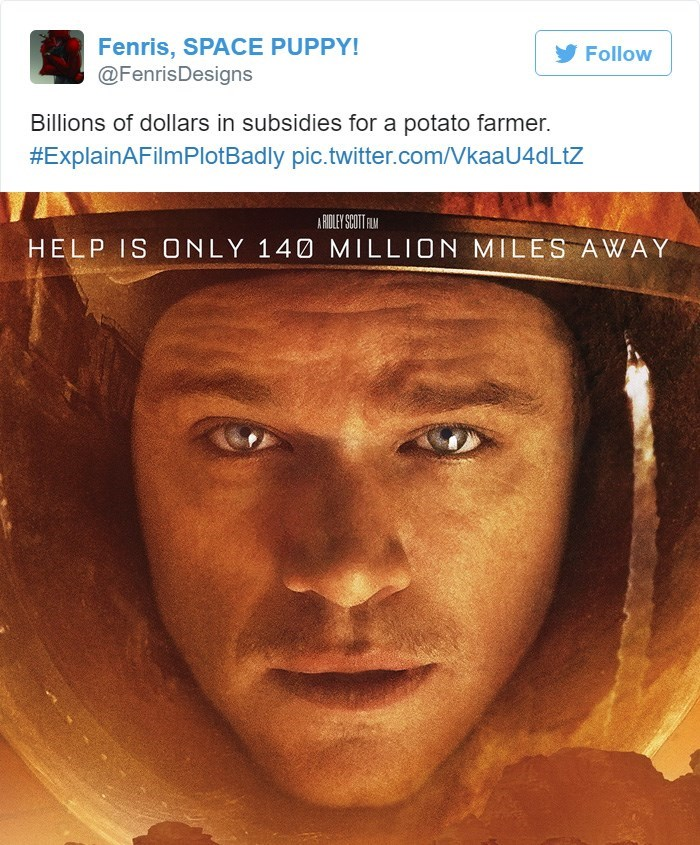 Face - Fenris, SPACE PUPPY! @FenrisDesigns Follow Billions of dollars in subsidies for a potato farmer. #ExplainAFilmPlotBadly pic.twitter.com/VkaaU4dLtZ A RIOLEY SCOTFLM HELP IS ONLY 140 MILLION MILES AWAY