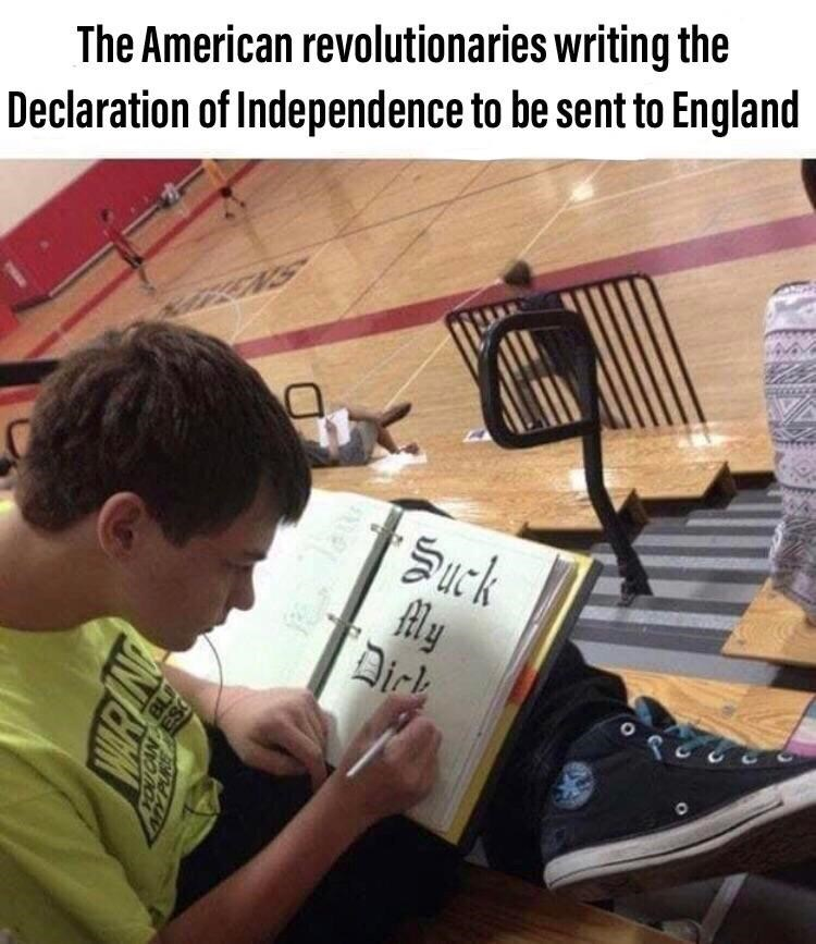 history meme - Learning - The American revolutionaries writing the Declaration of Independence to be sent to England NS Suck ly Dick