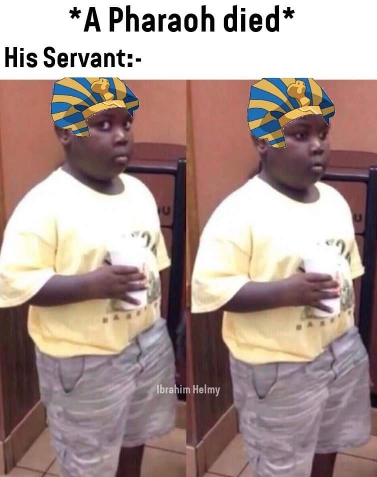 history meme - Headgear - *A Pharaoh died* His Servant: Ibrahim Helmy