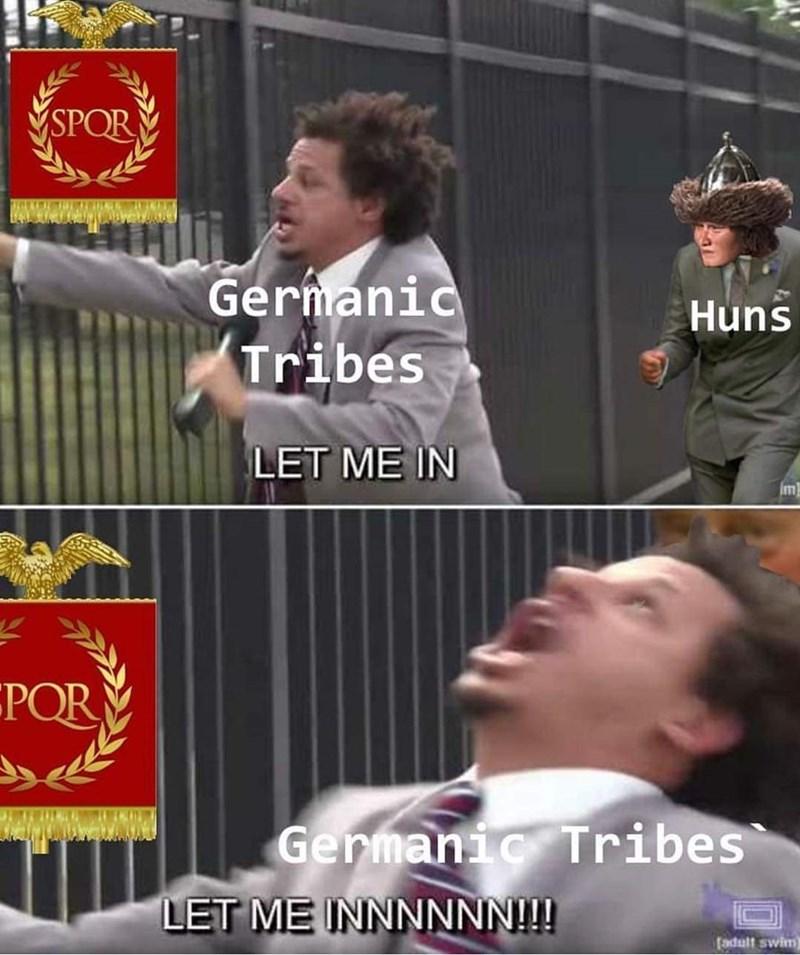 history meme - Photo caption - SPOR UNMAAEWSL Germanic Tribes Huns LET ME IN POR Germanic Tribes LET ME INNNNNN!!! fadult swim