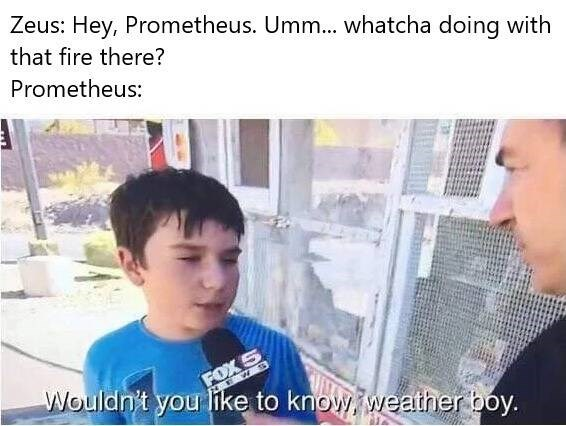 history meme - Forehead - Zeus: Hey, Prometheus. Umm... whatcha doing with that fire there? Prometheus: FOXS Wouldn't you like to know weather boy.