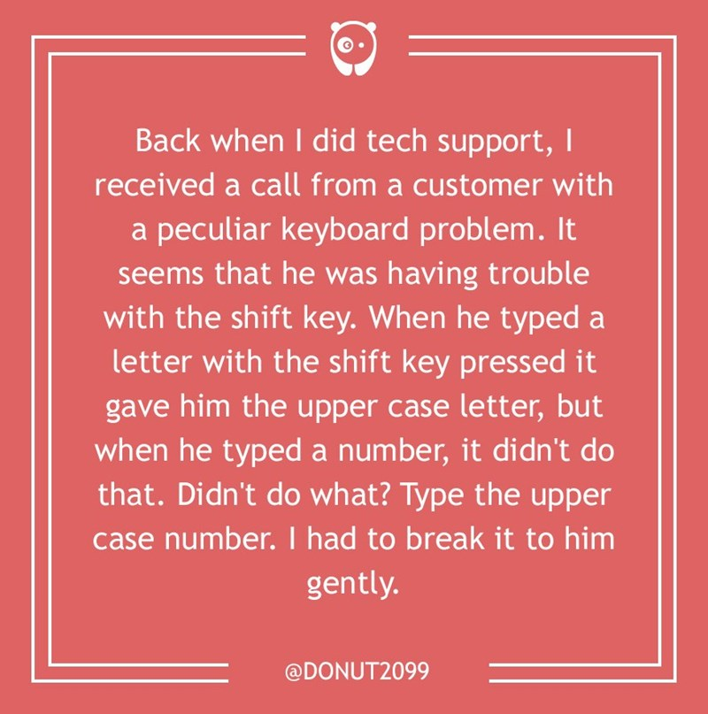 dumb customer - Text - Back when I did tech support, received a call from a customer with a peculiar keyboard problem. It seems that he was having trouble with the shift key. When he typed a letter with the shift key pressed it gave him the upper case letter, but when he typed a number, it didn't do that. Didn't do what? Type the upper case number. I had to break it to him gently. @DONUT2099